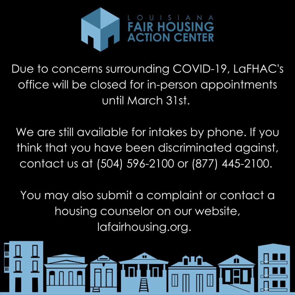 """""""Due to concerns surrounding covid-19, LaFHAC's office will be closed for in-person appointments until March 31st. We are still available for intakes by phone. If you think you have been discriminated against, contact us at 504-596-2100"""