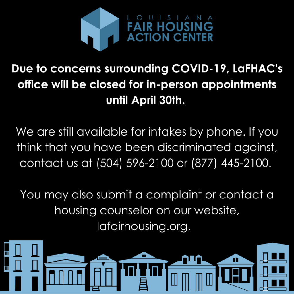 """""""Due to concerns surrounding covid-19, LaFHAC's office will be closed for in-person appointments until April 30th. We are still available for intakes by phone. If you think you have been discriminated against, contact us at 504-596-2100"""